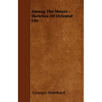 Among The Moors  Sketches Of Oriental Life by Montbard & Georges