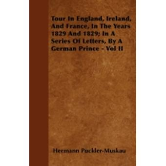 Tour In England Ireland And France In The Years 1829 And 1829 In A Series Of Letters By A German Prince  Vol II by PucklerMuskau & Hermann