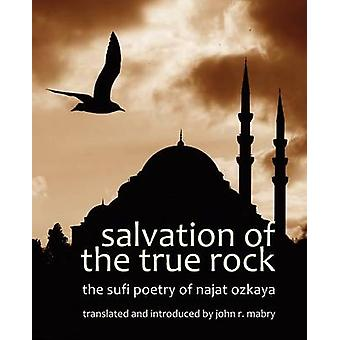 Salvation of  the True Rock The Sufi Poetry of Najat Ozkaya by Mabry & John R.