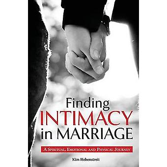 Finding Intimacy in Marriage A Spiritual Emotional and Physical Journey by Hebenstreit & Kim