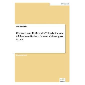 Chancen und Risiken der Telearbeit einer telekommunikativen Dezentralisierung von Arbeit by Mhleis & Uta