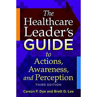 The Healthcare Leaderas Guide to Actions - Awareness - and Perception
