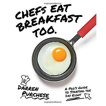 Chefs Eat Breakfast Too - A Pro's Guide to Starting The Day Right by D