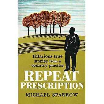 Repeat Prescription Hilarious True Stories from a Country P by Michael Sparrow