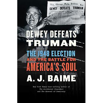 Dewey Defeats Truman  The 1948 Election and the Battle for Americas Soul by A J Baime