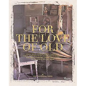 For the Love of Old Living with Chipped Frayed Tarnished Faded Tattered Worn and Weathered Things That Bring Comfort and Joy to the Places We  Character and Joy to the Places We Call Home