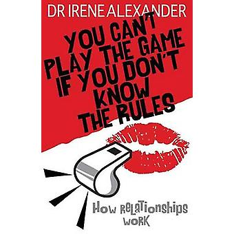 You Cant Play the Game if You Dont Know the Rules by Alexander & Dr Irene & PhD
