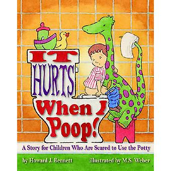It Hurts When I Poop  A Story for Children Who are Scared to Use the Potty by Howard J Bennett & Illustrated by M S Weber