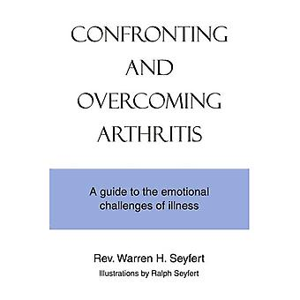 Confronting and Overcoming Arthritis: A Guide to the Emotional Challenges of Illness