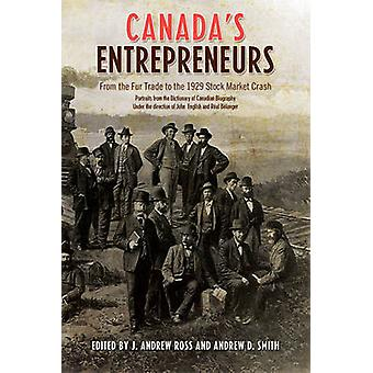 Canadas Entrepreneurs  From The Fur Trade to the 1929 Stock Market Crash Portraits from the Dictionary of Canadian Biography by Andrew Smith Andrew Ross