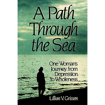 A Path Through the Sea One Womans Journey from Depression to Wholeness by Grissen & Lillian