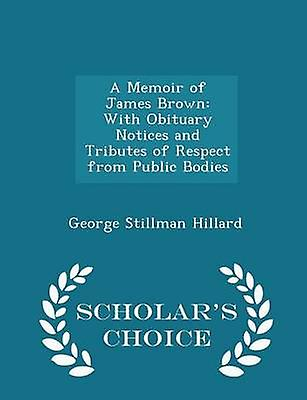 A Memoir of James Brown With Obituary Notices and Tributes of Respect from Public Bodies  Scholars Choice Edition by Hillard & George Stillman