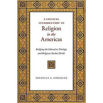 Eine kritische Einführung in Religion in Amerika Überbrückung der Befreiungstheologie und Religionswissenschaft Teilen von Gonzalez & Michelle A.