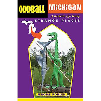 Oddball Michigan - A Guide to 450 Really Strange Places by Jerome Pohl