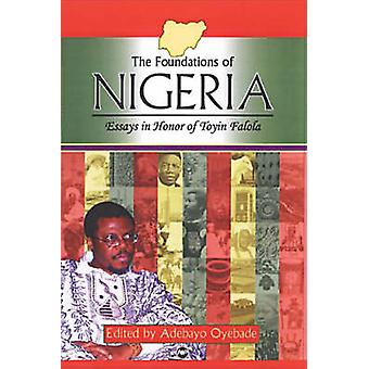 The Foundations of Nigeria - Essays in Honor of Toyin Falola by Adebay