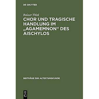 Chor und tragische Handlung im Agamemnon des Aischylos by Thiel & Rainer