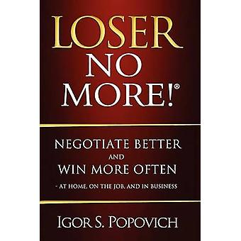 Loser No More Negotiate Better and Win More Often  at Home on the Job and in Business by Popovich & Igor S.
