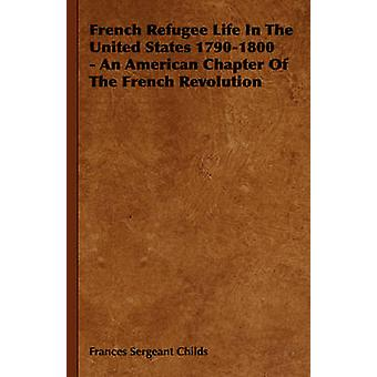 French Refugee Life in the United States 17901800  An American Chapter of the French Revolution by Childs & Frances Sergeant