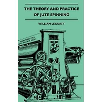 The Theory And Practice Of Jute Spinning Being A Complete Description Of The Machines Used In The Preparation And Spinning Of Jute Yarns by Leggatt & William.