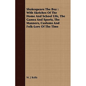 Shakespeare the Boy With Sketches of the Home and School Life the Games and Sports the Manners Customs and FolkLore of the Time by Rolfe & William James