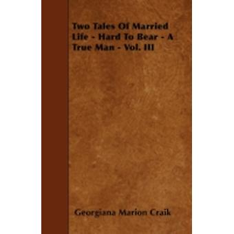 Two Tales Of Married Life  Hard To Bear  A True Man  Vol. III by Craik & Georgiana Marion