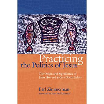 Practicing the Politics of Jesus The Origin and Significance of John Howard Yoders Social Ethics by Zimmerman & Earl