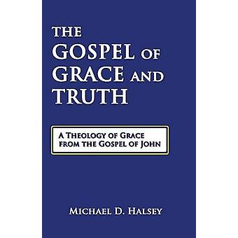 The Gospel of Grace and Truth A Theology of Grace from the Gospel of John by Halsey & Michael D.