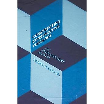 Constructing Constructive Theology An Introductory Sketch by Wyman Jr. & Jason A.