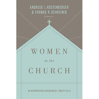 Women in the Church  An Interpretation and Application of 1 Timothy 2915 by Andreas J Kostenberger & Thomas R Schreiner & Contributions by Robert W Yarbrough & Contributions by Mary A Kassian & Contributions by Gloria Furman & Contributions by Darrin Patrick & Contributions b