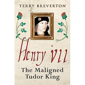 Henry VII - The Maligned Tudor King by Terry Breverton - 9781445686608