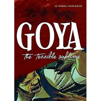 Goya - The Terrible Sublime - A Graphic Novel by El Torres - 9781643130