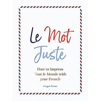 Le Mot Juste - How to Impress Tout le Monde with Your French by Imogen