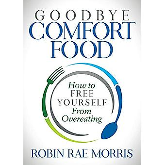 Goodbye Comfort Food - How to Free Yourself from Overeating by Robin R