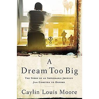 A Dream Too Big - The Story of an Improbable Journey from Compton to O