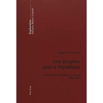 Une Discipline Pour La Republique - La Science de l'Education En Franc
