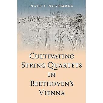 Cultivating String Quartets in Beethoven's Vienna by Nancy November -