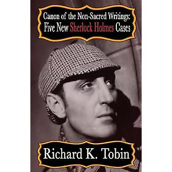 Canon of the Non-Sacred Writings - Five New Sherlock Holmes Cases by R