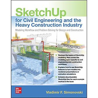 SketchUp for Civil Engineering and the Heavy Construction Industry Modeling Workflow and Problem Solving for Design and Construction by Vladimir F. Simonovski