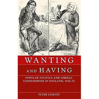 Wanting and Having Popular Politics and Liberal Consumerism in England 183070 par Peter Gurney