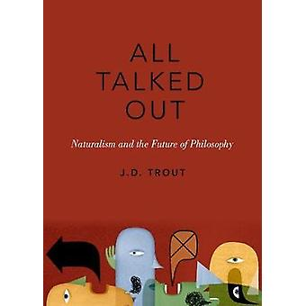 All Talked Out - Naturalism and the Future of Philosophy by J. D. Trou