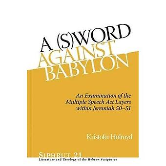A (S)Word against Babylon: An Examination of the Multiple Speech Act Layers within Jeremiah 50-51 (Siphrut)