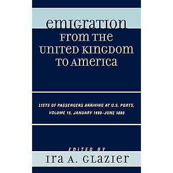 Emigration from the United Kingdom to America Volume 15 Lists of Passengers Arriving at U.S. Ports January 1June 1880 by Glazier & Ira A.
