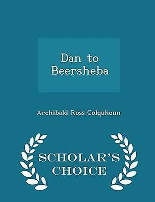 Dan to Beersheba  Scholars Choice Edition by Colquhoun & Archibald Ross