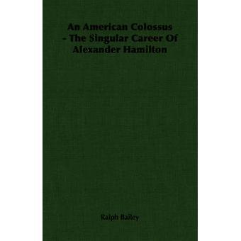 An American Colossus  The Singular Career Of Alexander Hamilton by Bailey & Ralph