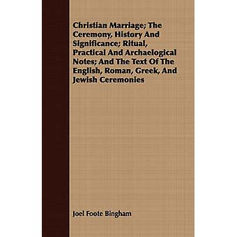 Christian Marriage The Ceremony History and Significance Ritual Practical and Archaelogical Notes And the Text of the English Roman Greek and by Bingham & Joel Foote