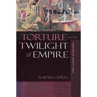 Torture and the Twilight of Empire - From Algiers to Baghdad by Marnia