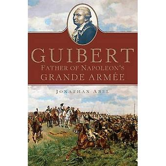 Guibert - Father of Napoleon's Grande Armee by Jonathan Abel - 9780806