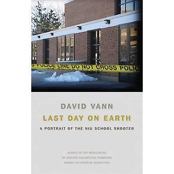 Last Day on Earth - A Portrait of the NIU School Shooter by David Vann