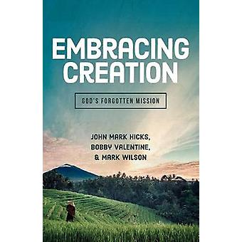 Embracing Creation - God's Forgotten Mission by John Mark Hicks - Bobb