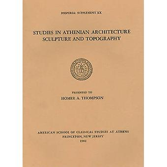Studies in Athenian Architecture - Sculpture - and Topography Present